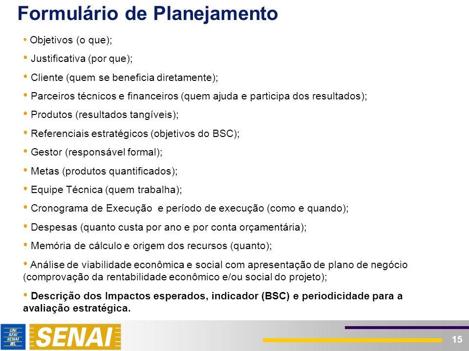 15 Formulário de Planejamento Objetivos (o que); Justificativa (por que); Cliente (quem se beneficia diretamente); Parceiros técnicos e financeiros (q