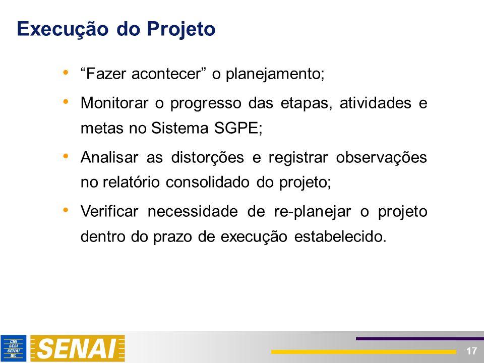 17 Execução do Projeto Fazer acontecer o planejamento; Monitorar o progresso das etapas, atividades e metas no Sistema SGPE; Analisar as distorções e