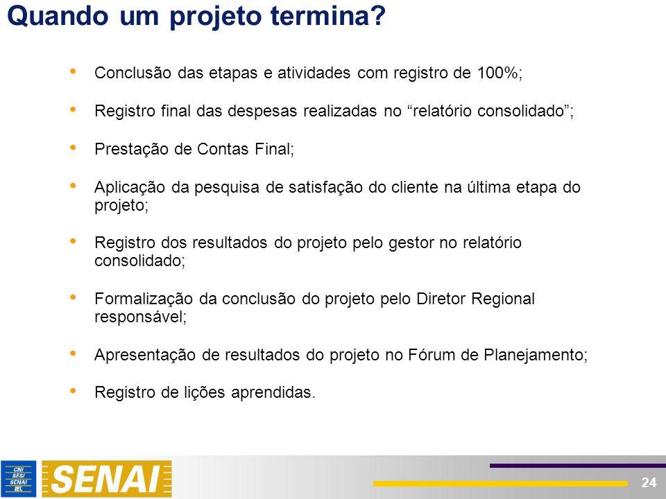 24 Quando um projeto termina? Conclusão das etapas e atividades com registro de 100%; Registro final das despesas realizadas no relatório consolidado;