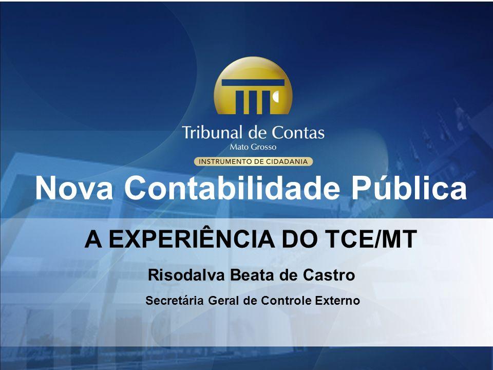 Nova Contabilidade Pública A EXPERIÊNCIA DO TCE/MT Risodalva Beata de Castro Secretária Geral de Controle Externo