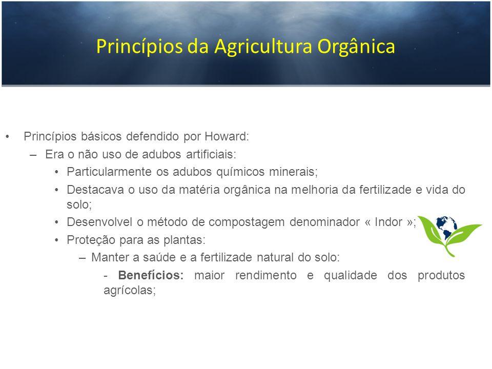 Princípios da Agricultura Orgânica Princípios básicos defendido por Howard: –Era o não uso de adubos artificiais: Particularmente os adubos químicos m