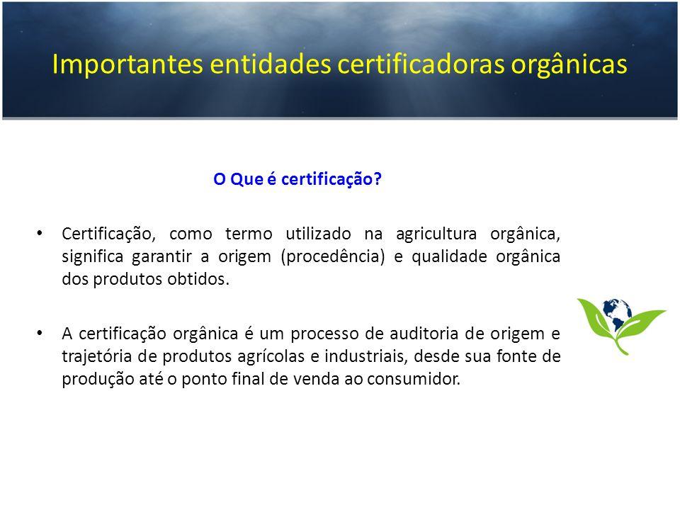 Importantes entidades certificadoras orgânicas O Que é certificação? Certificação, como termo utilizado na agricultura orgânica, significa garantir a