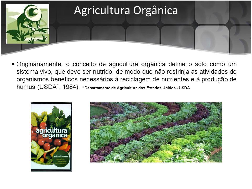 Agricultura Orgânica Originariamente, o conceito de agricultura orgânica define o solo como um sistema vivo, que deve ser nutrido, de modo que não restrinja as atividades de organismos benéficos necessários à reciclagem de nutrientes e à produção de húmus (USDA 1, 1984).