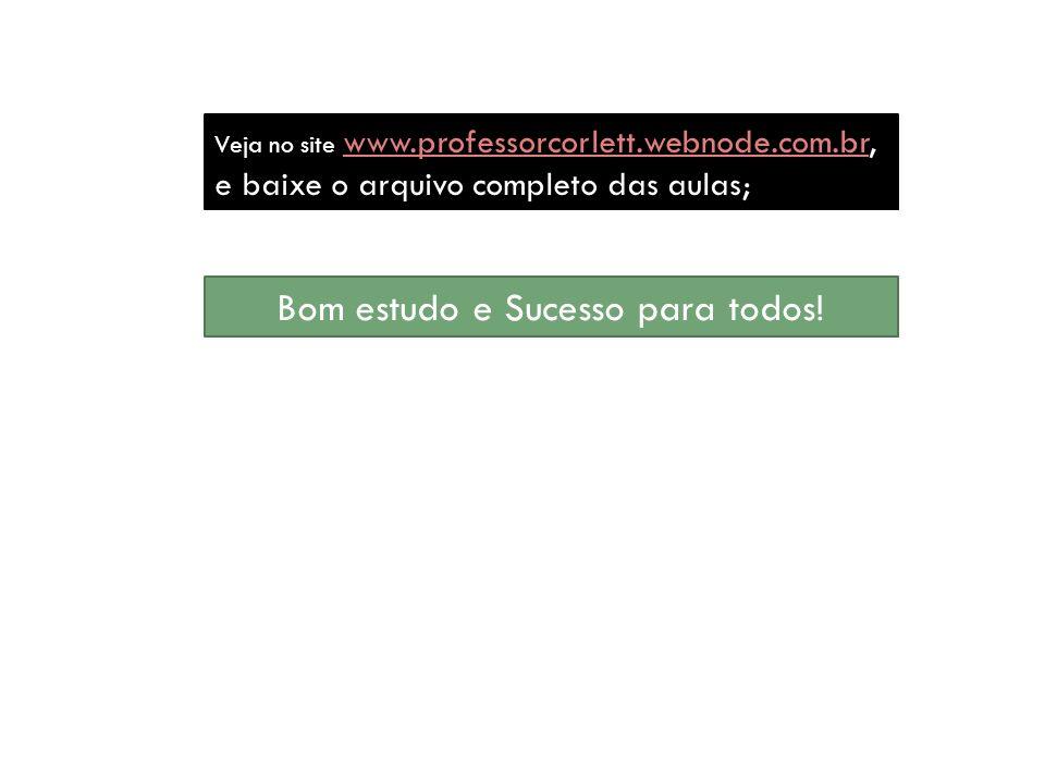 Veja no site www.professorcorlett.webnode.com.br, e baixe o arquivo completo das aulas; www.professorcorlett.webnode.com.br Bom estudo e Sucesso para