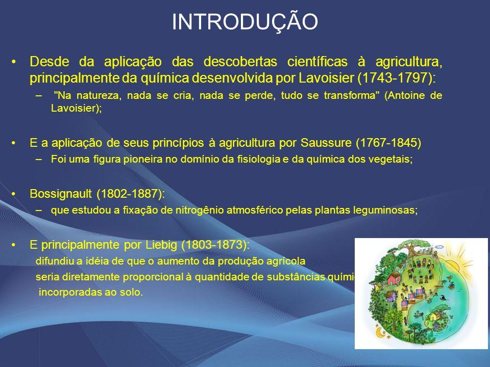 INTRODUÇÃO Desde da aplicação das descobertas científicas à agricultura, principalmente da química desenvolvida por Lavoisier (1743-1797): – Na natureza, nada se cria, nada se perde, tudo se transforma (Antoine de Lavoisier); E a aplicação de seus princípios à agricultura por Saussure (1767-1845) –Foi uma figura pioneira no domínio da fisiologia e da química dos vegetais; Bossignault (1802-1887): –que estudou a fixação de nitrogênio atmosférico pelas plantas leguminosas; E principalmente por Liebig (1803-1873): difundiu a idéia de que o aumento da produção agrícola seria diretamente proporcional à quantidade de substâncias químicas incorporadas ao solo.