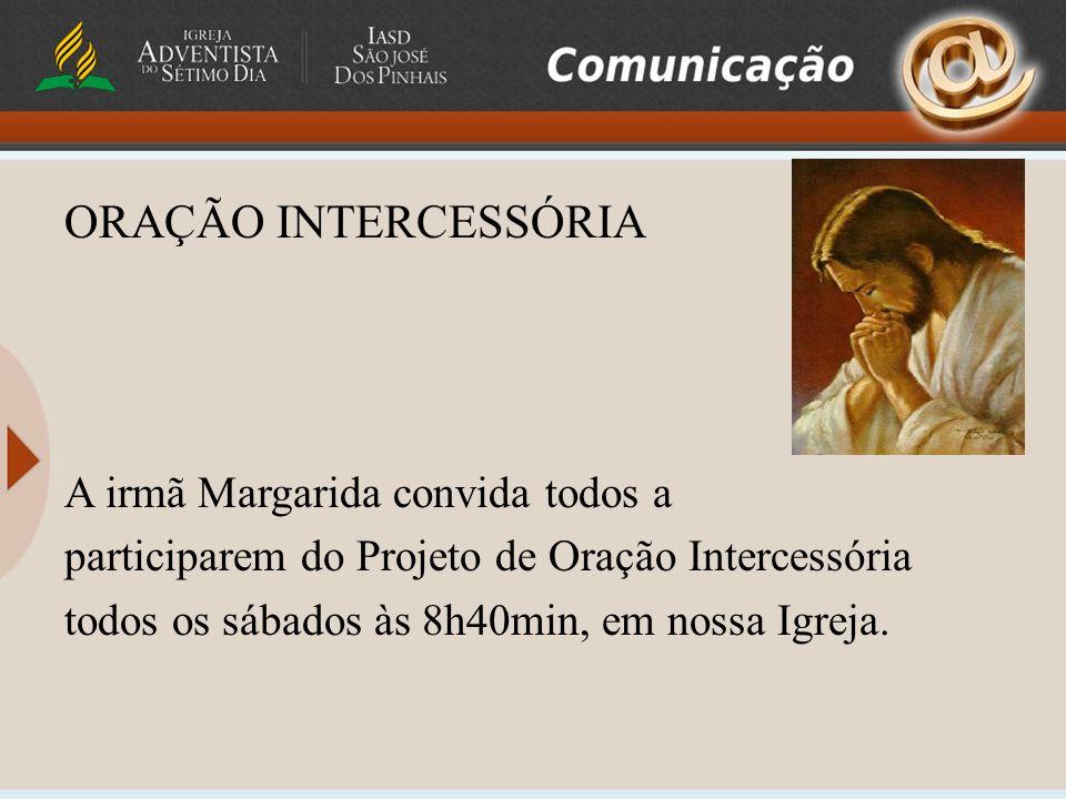ORAÇÃO INTERCESSÓRIA A irmã Margarida convida todos a participarem do Projeto de Oração Intercessória todos os sábados às 8h40min, em nossa Igreja.