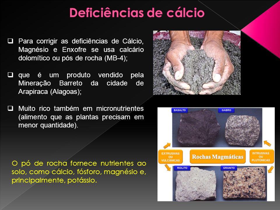Para corrigir as deficiências de Cálcio, Magnésio e Enxofre se usa calcário dolomítico ou pós de rocha (MB-4); que é um produto vendido pela Mineração Barreto da cidade de Arapiraca (Alagoas); Muito rico também em micronutrientes (alimento que as plantas precisam em menor quantidade).