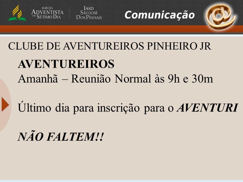 CLUBE DE AVENTUREIROS PINHEIRO JR AVENTUREIROS Amanhã – Reunião Normal às 9h e 30m Último dia para inscrição para o AVENTURI NÃO FALTEM!!