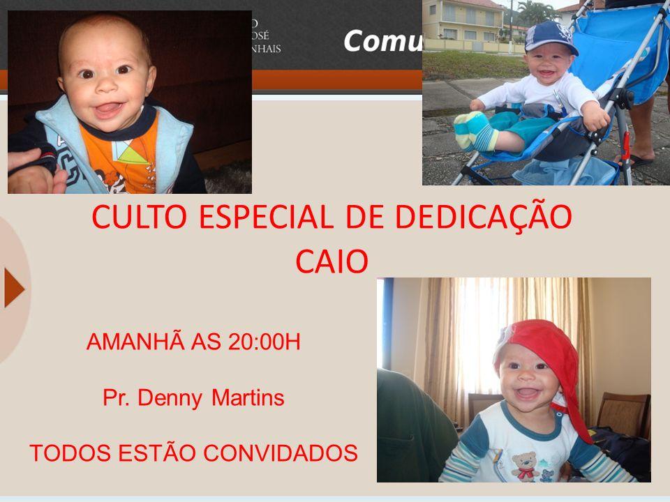 CULTO ESPECIAL DE DEDICAÇÃO CAIO AMANHÃ AS 20:00H Pr. Denny Martins TODOS ESTÃO CONVIDADOS