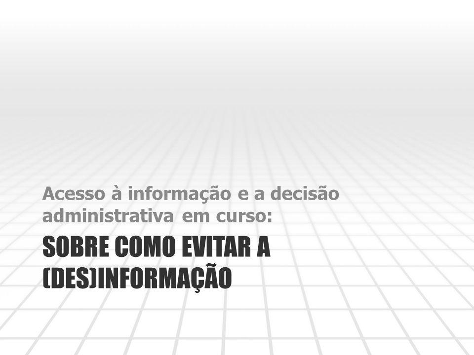 SOBRE COMO EVITAR A (DES)INFORMAÇÃO Acesso à informação e a decisão administrativa em curso:
