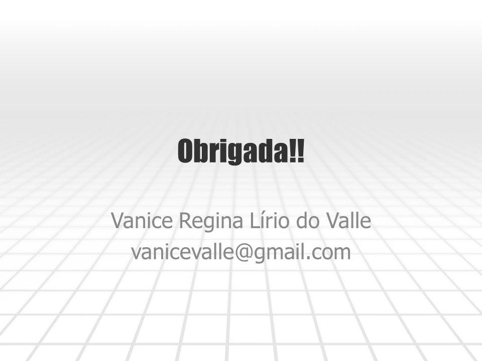 Obrigada!! Vanice Regina Lírio do Valle vanicevalle@gmail.com
