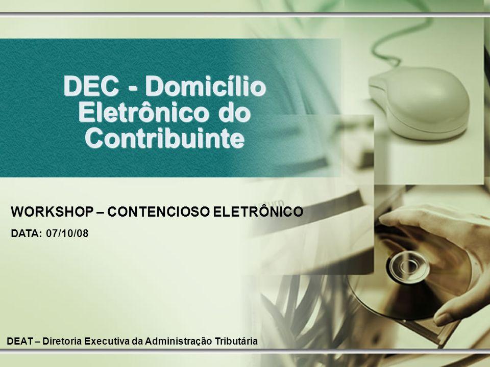 DEC - Domicílio Eletrônico do Contribuinte DEAT – Diretoria Executiva da Administração Tributária WORKSHOP – CONTENCIOSO ELETRÔNICO DATA: 07/10/08