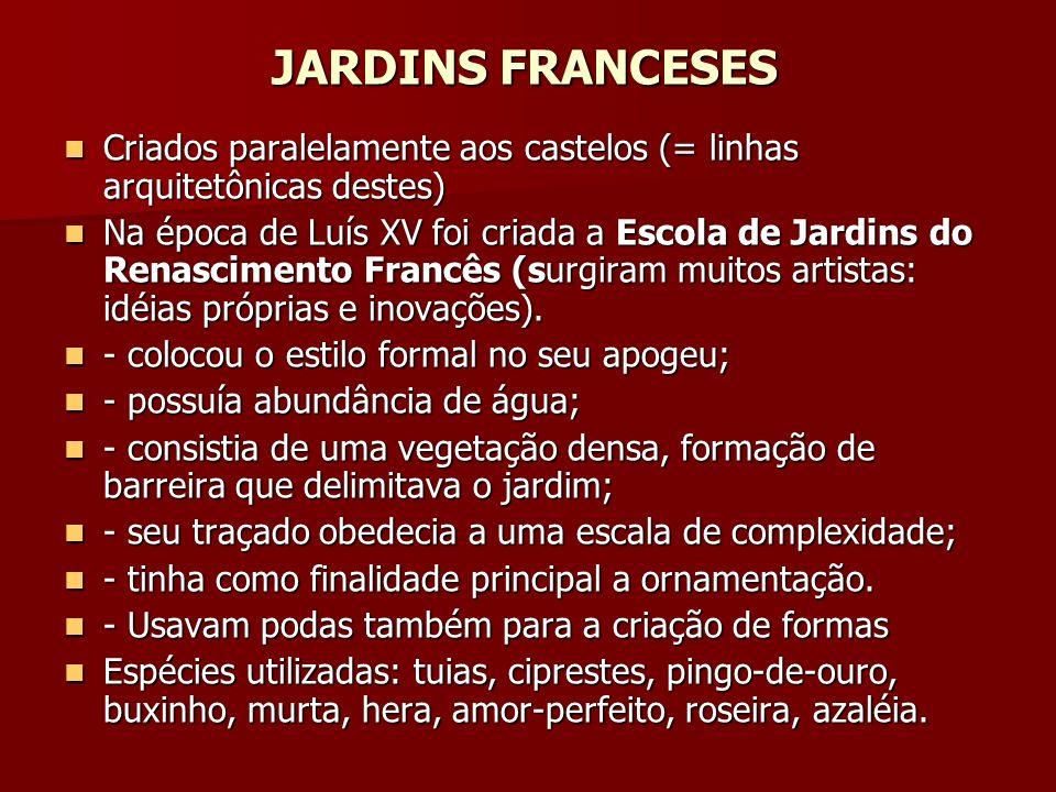 JARDINS FRANCESES Criados paralelamente aos castelos (= linhas arquitetônicas destes) Criados paralelamente aos castelos (= linhas arquitetônicas destes) Na época de Luís XV foi criada a Escola de Jardins do Renascimento Francês (surgiram muitos artistas: idéias próprias e inovações).