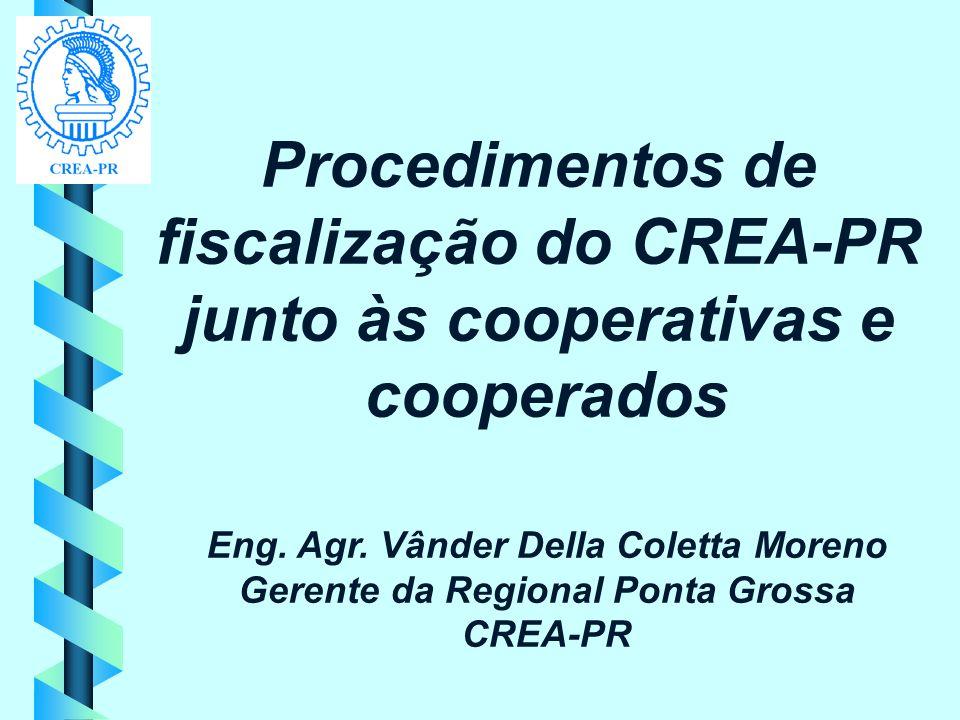 Procedimentos de fiscalização do CREA-PR junto às cooperativas e cooperados Eng. Agr. Vânder Della Coletta Moreno Gerente da Regional Ponta Grossa CRE