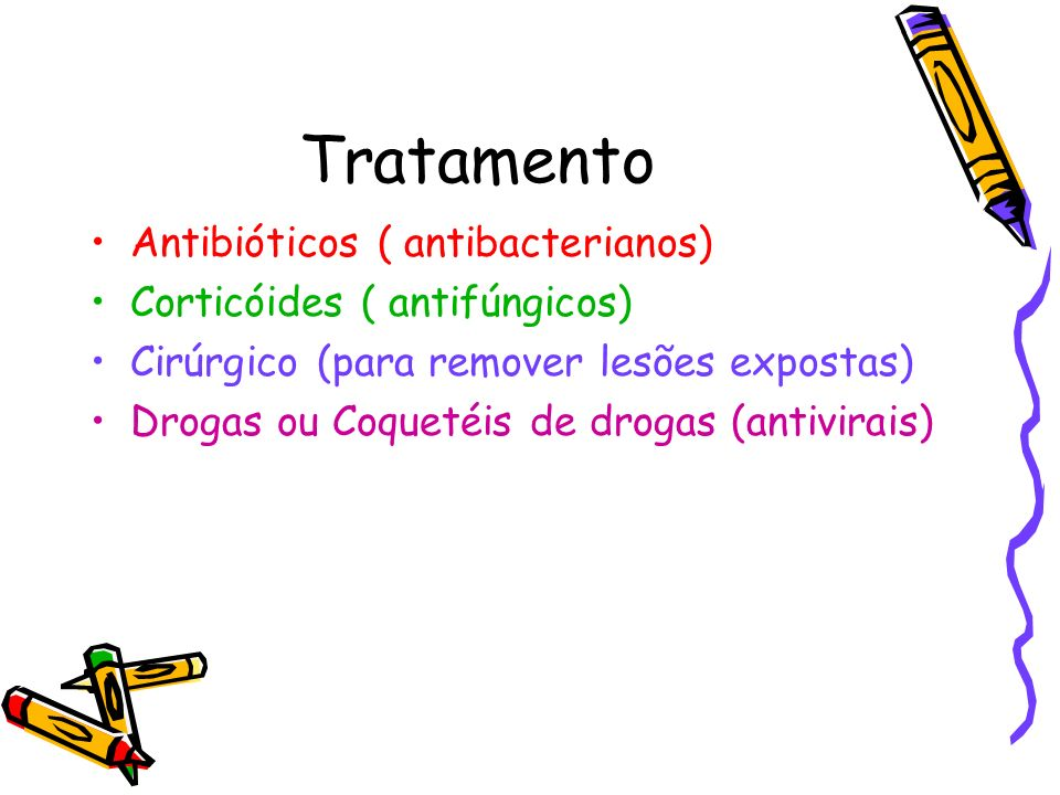 Tratamento Antibióticos ( antibacterianos) Corticóides ( antifúngicos) Cirúrgico (para remover lesões expostas) Drogas ou Coquetéis de drogas (antivir