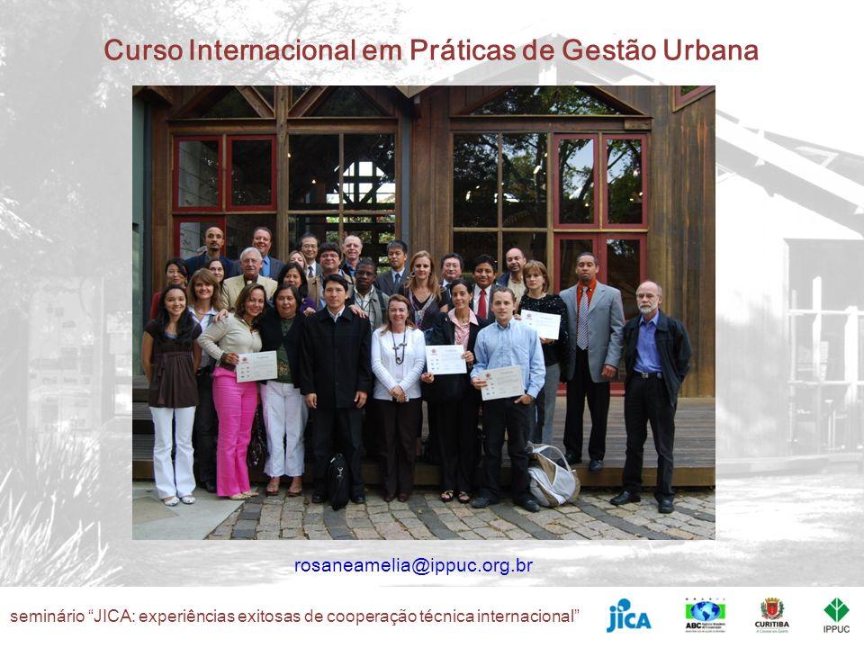 seminário JICA: experiências exitosas de cooperação técnica internacional Curso Internacional em Práticas de Gestão Urbana rosaneamelia@ippuc.org.br