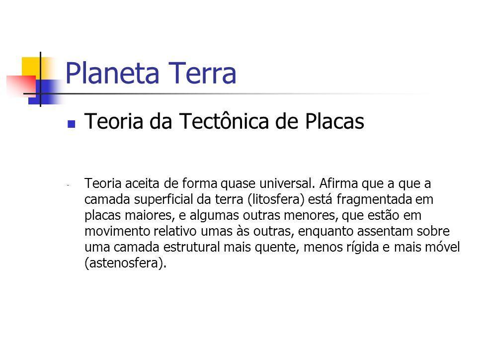 Planeta Terra Teoria da Tectônica de Placas - Teoria aceita de forma quase universal. Afirma que a que a camada superficial da terra (litosfera) está