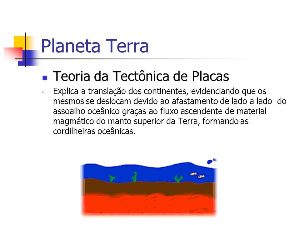 Planeta Terra Teoria da Tectônica de Placas - Explica a translação dos continentes, evidenciando que os mesmos se deslocam devido ao afastamento de lado a lado do assoalho oceânico graças ao fluxo ascendente de material magmático do manto superior da Terra, formando as cordilheiras oceânicas.