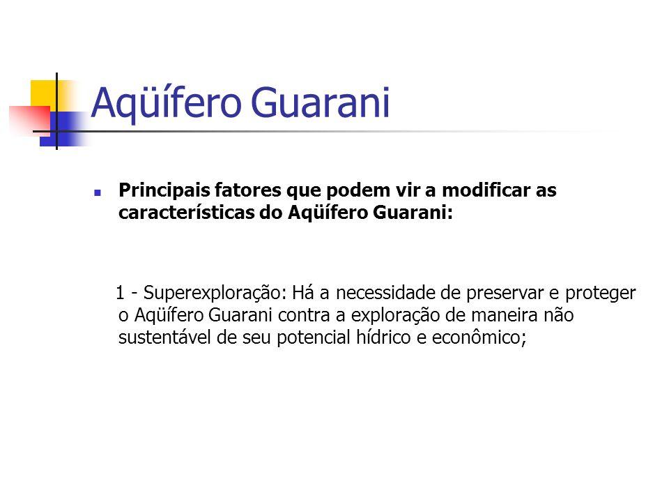 Principais fatores que podem vir a modificar as características do Aqüífero Guarani: 1 - Superexploração: Há a necessidade de preservar e proteger o A