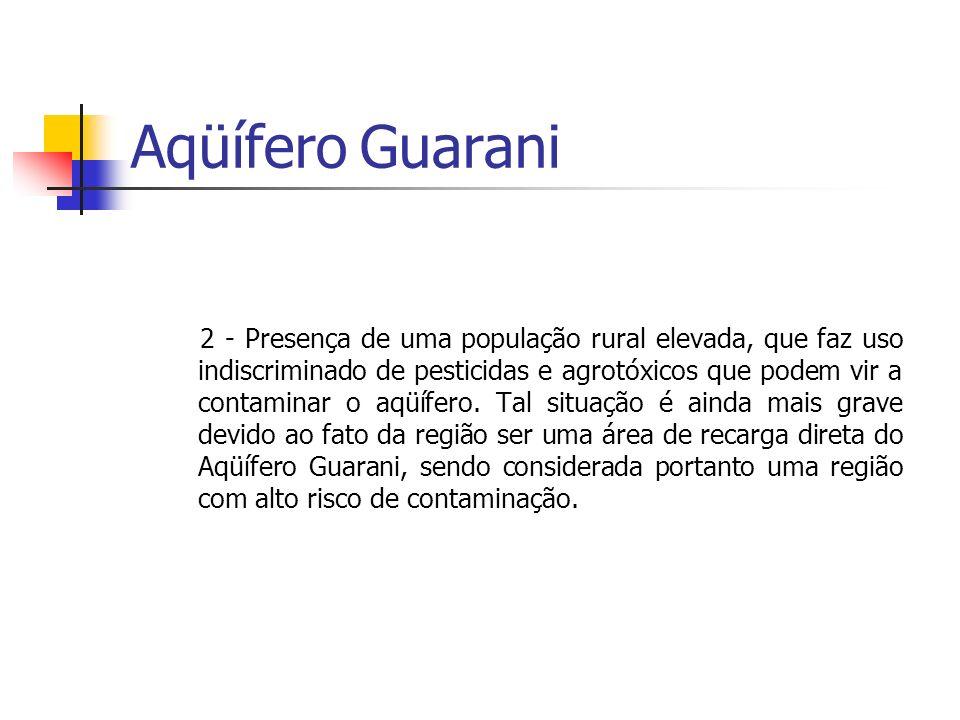Aqüífero Guarani 2 - Presença de uma população rural elevada, que faz uso indiscriminado de pesticidas e agrotóxicos que podem vir a contaminar o aqüífero.