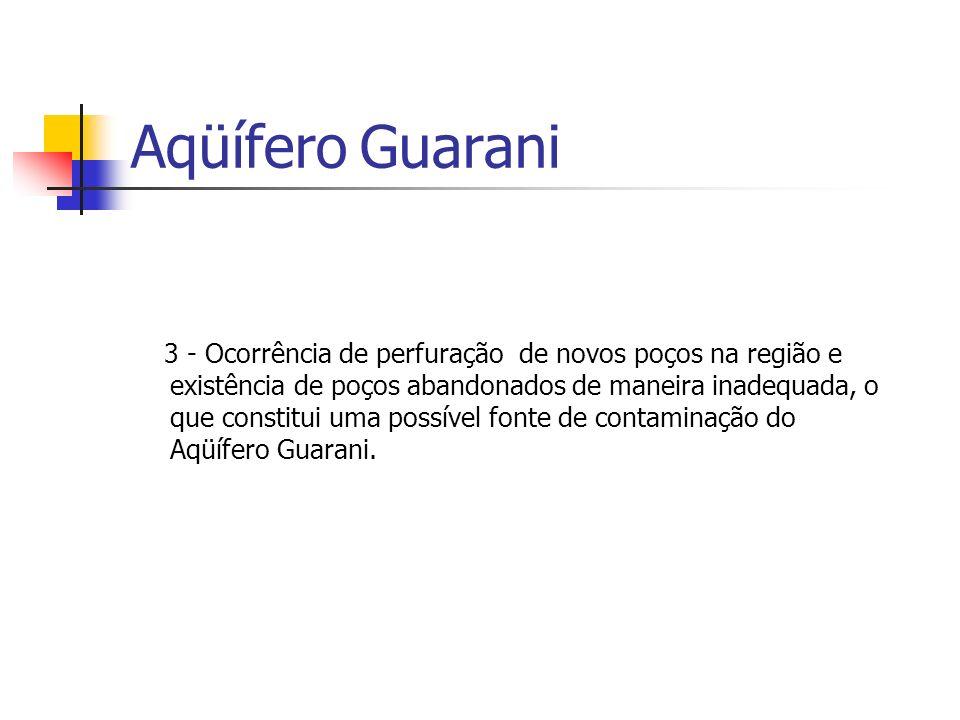 Aqüífero Guarani 3 - Ocorrência de perfuração de novos poços na região e existência de poços abandonados de maneira inadequada, o que constitui uma possível fonte de contaminação do Aqüífero Guarani.