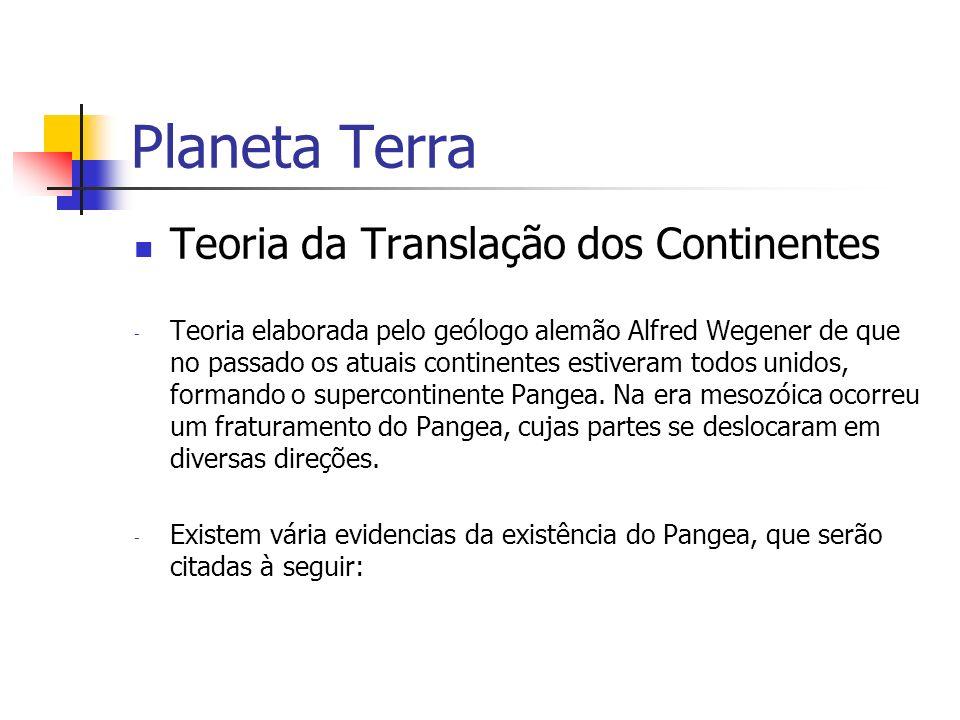 Planeta Terra Teoria da Translação dos Continentes - Teoria elaborada pelo geólogo alemão Alfred Wegener de que no passado os atuais continentes estiv