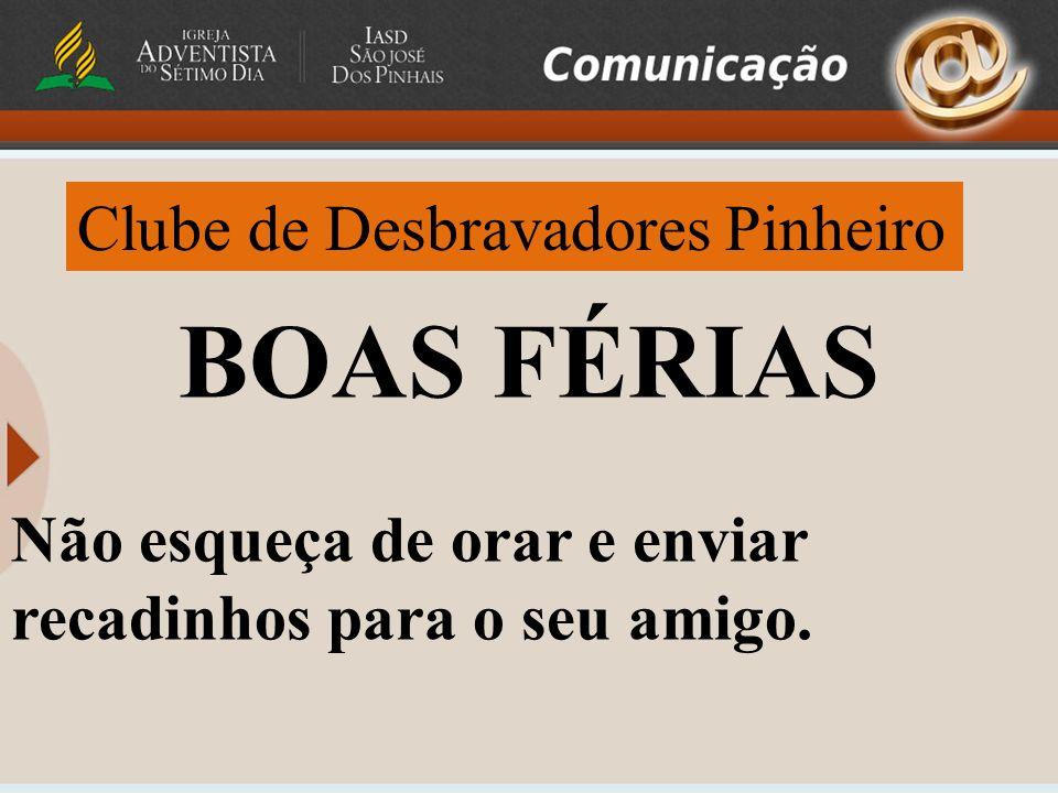 Clube de Desbravadores Pinheiro BOAS FÉRIAS Não esqueça de orar e enviar recadinhos para o seu amigo.