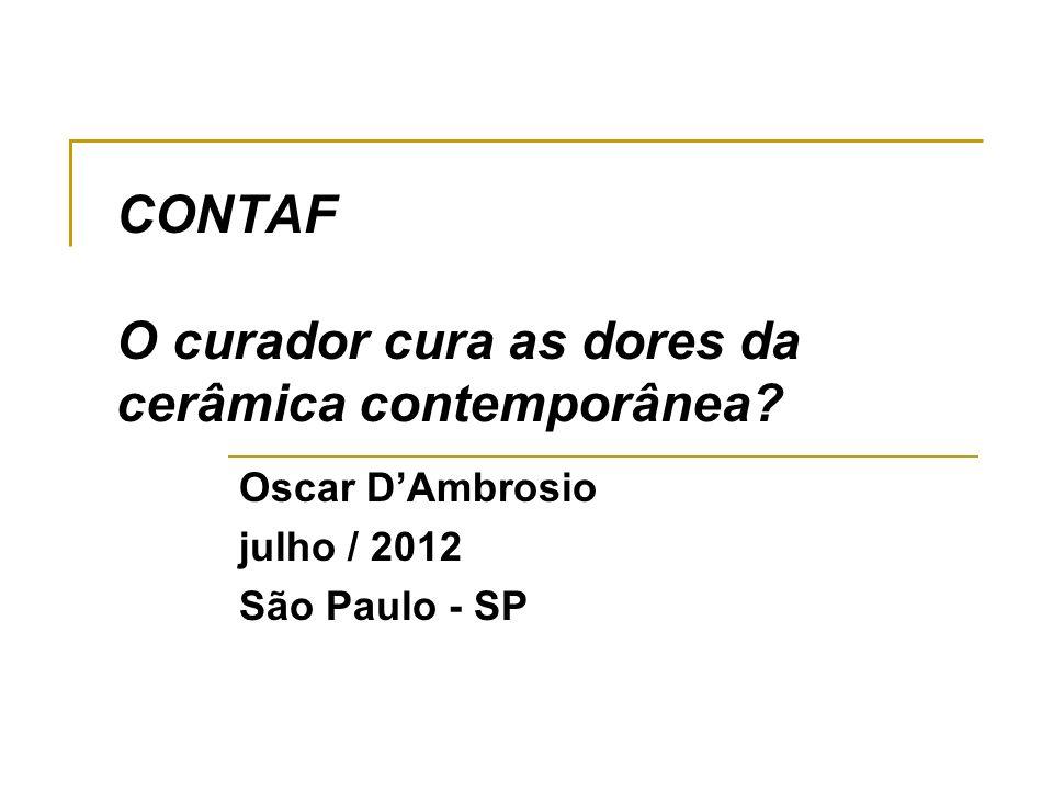 CONTAF O curador cura as dores da cerâmica contemporânea? Oscar DAmbrosio julho / 2012 São Paulo - SP
