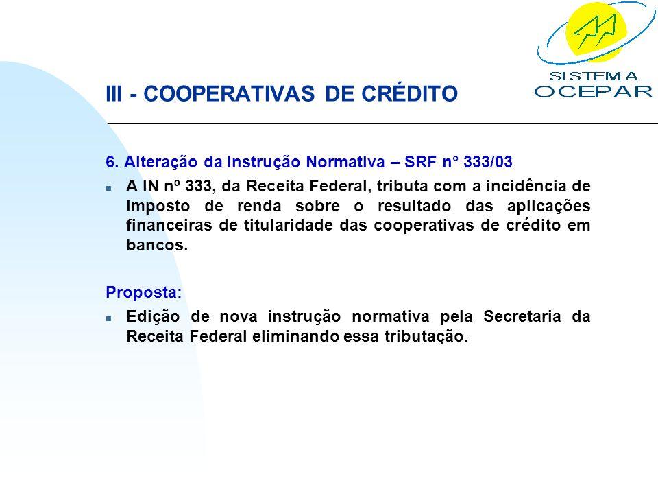 III - COOPERATIVAS DE CRÉDITO 6. Alteração da Instrução Normativa – SRF n° 333/03 n A IN nº 333, da Receita Federal, tributa com a incidência de impos