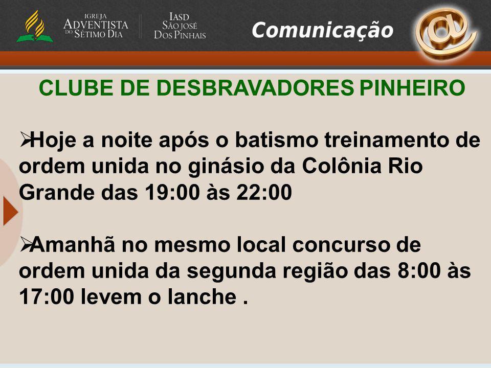 CLUBE DE DESBRAVADORES PINHEIRO Hoje a noite após o batismo treinamento de ordem unida no ginásio da Colônia Rio Grande das 19:00 às 22:00 Amanhã no m