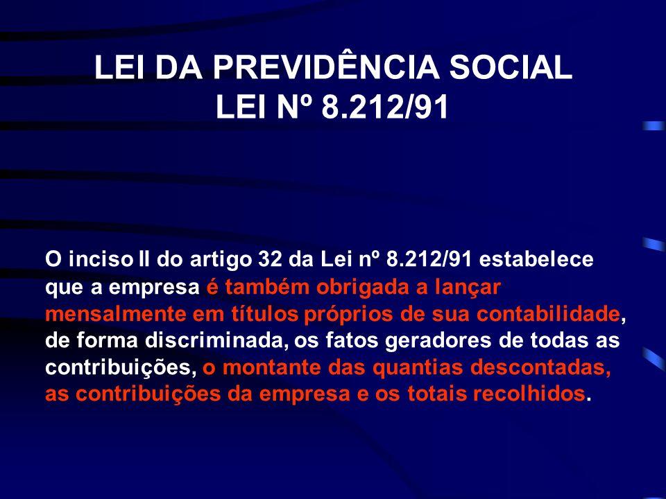 LEI DA PREVIDÊNCIA SOCIAL LEI Nº 8.212/91 O inciso II do artigo 32 da Lei nº 8.212/91 estabelece que a empresa é também obrigada a lançar mensalmente em títulos próprios de sua contabilidade, de forma discriminada, os fatos geradores de todas as contribuições, o montante das quantias descontadas, as contribuições da empresa e os totais recolhidos.