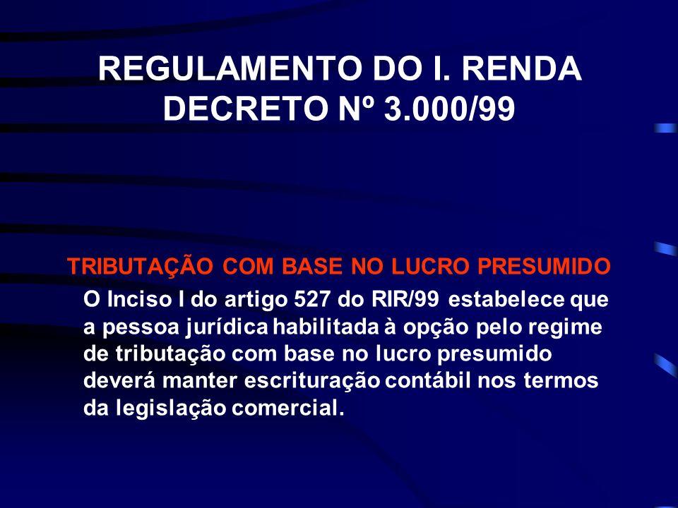 REGULAMENTO DO I. RENDA DECRETO Nº 3.000/99 TRIBUTAÇÃO COM BASE NO LUCRO PRESUMIDO O Inciso I do artigo 527 do RIR/99 estabelece que a pessoa jurídica