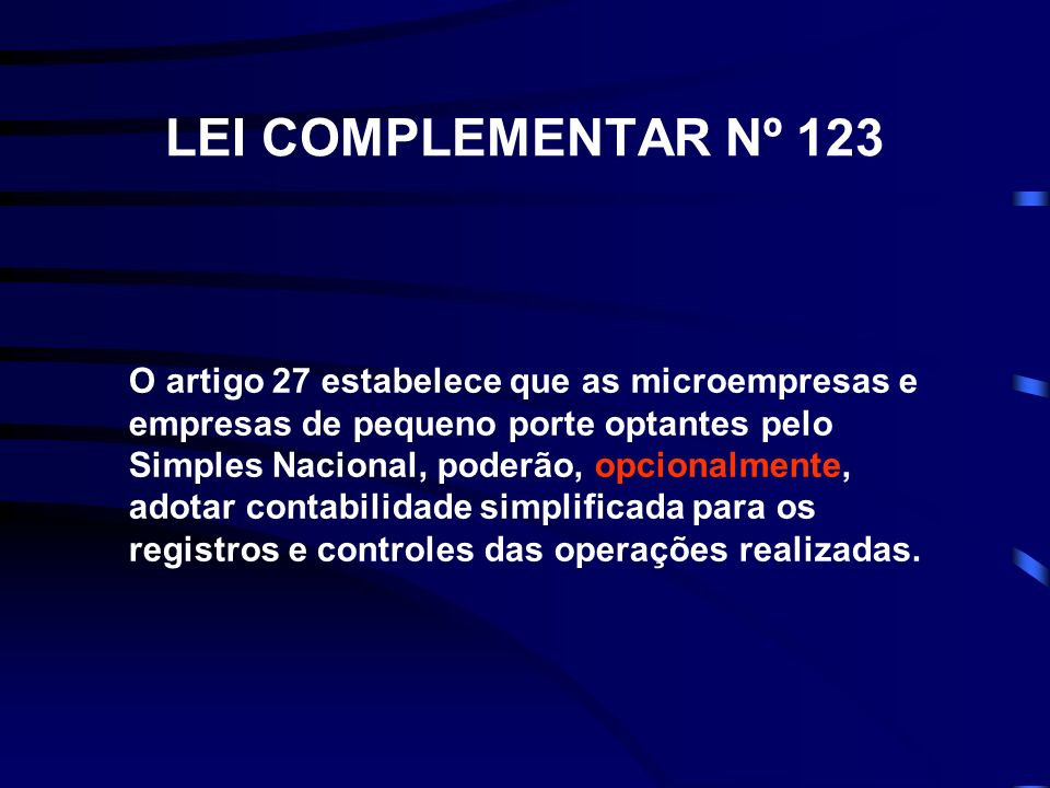 LEI COMPLEMENTAR Nº 123 O artigo 27 estabelece que as microempresas e empresas de pequeno porte optantes pelo Simples Nacional, poderão, opcionalmente, adotar contabilidade simplificada para os registros e controles das operações realizadas.