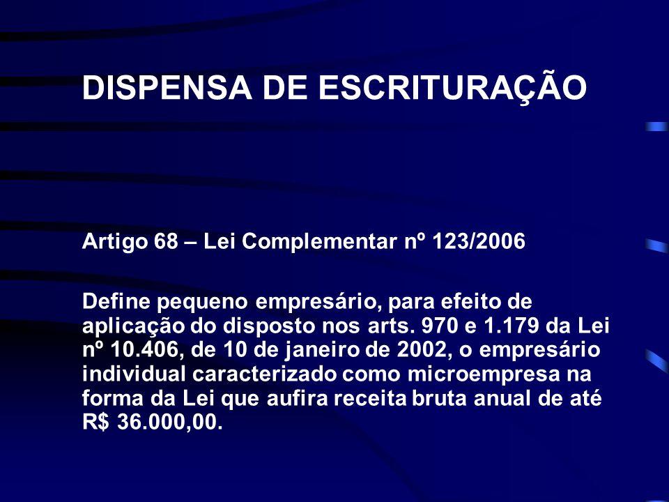 DISPENSA DE ESCRITURAÇÃO Artigo 68 – Lei Complementar nº 123/2006 Define pequeno empresário, para efeito de aplicação do disposto nos arts. 970 e 1.17