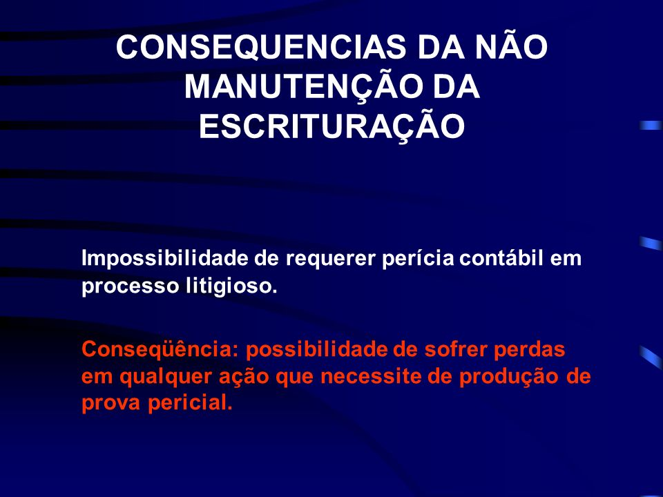 CONSEQUENCIAS DA NÃO MANUTENÇÃO DA ESCRITURAÇÃO Impossibilidade de requerer perícia contábil em processo litigioso. Conseqüência: possibilidade de sof