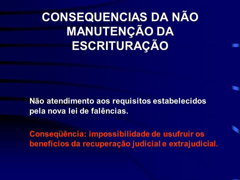 CONSEQUENCIAS DA NÃO MANUTENÇÃO DA ESCRITURAÇÃO Não atendimento aos requisitos estabelecidos pela nova lei de falências. Conseqüência: impossibilidade