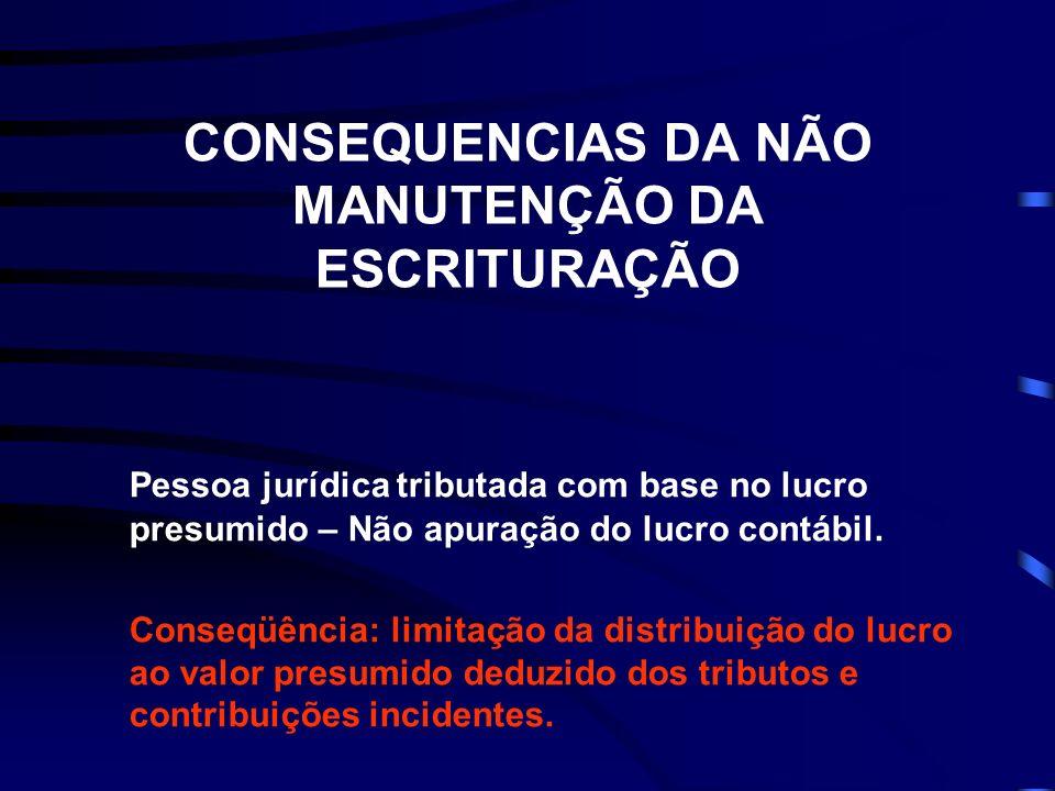 CONSEQUENCIAS DA NÃO MANUTENÇÃO DA ESCRITURAÇÃO Pessoa jurídica tributada com base no lucro presumido – Não apuração do lucro contábil.