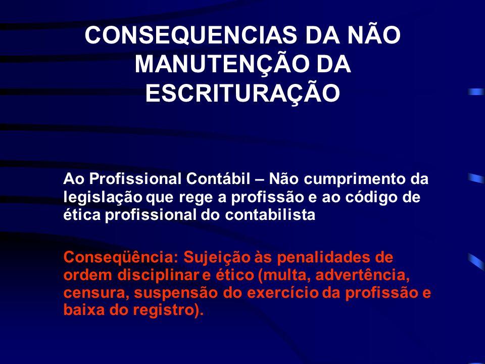 CONSEQUENCIAS DA NÃO MANUTENÇÃO DA ESCRITURAÇÃO Ao Profissional Contábil – Não cumprimento da legislação que rege a profissão e ao código de ética pro