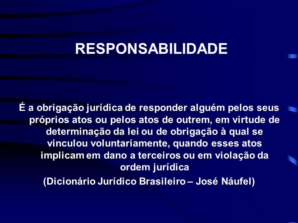 RESPONSABILIDADE É a obrigação jurídica de responder alguém pelos seus próprios atos ou pelos atos de outrem, em virtude de determinação da lei ou de obrigação à qual se vinculou voluntariamente, quando esses atos implicam em dano a terceiros ou em violação da ordem jurídica (Dicionário Jurídico Brasileiro – José Náufel)