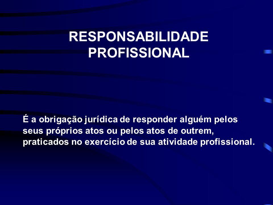 RESPONSABILIDADE PROFISSIONAL É a obrigação jurídica de responder alguém pelos seus próprios atos ou pelos atos de outrem, praticados no exercício de sua atividade profissional.