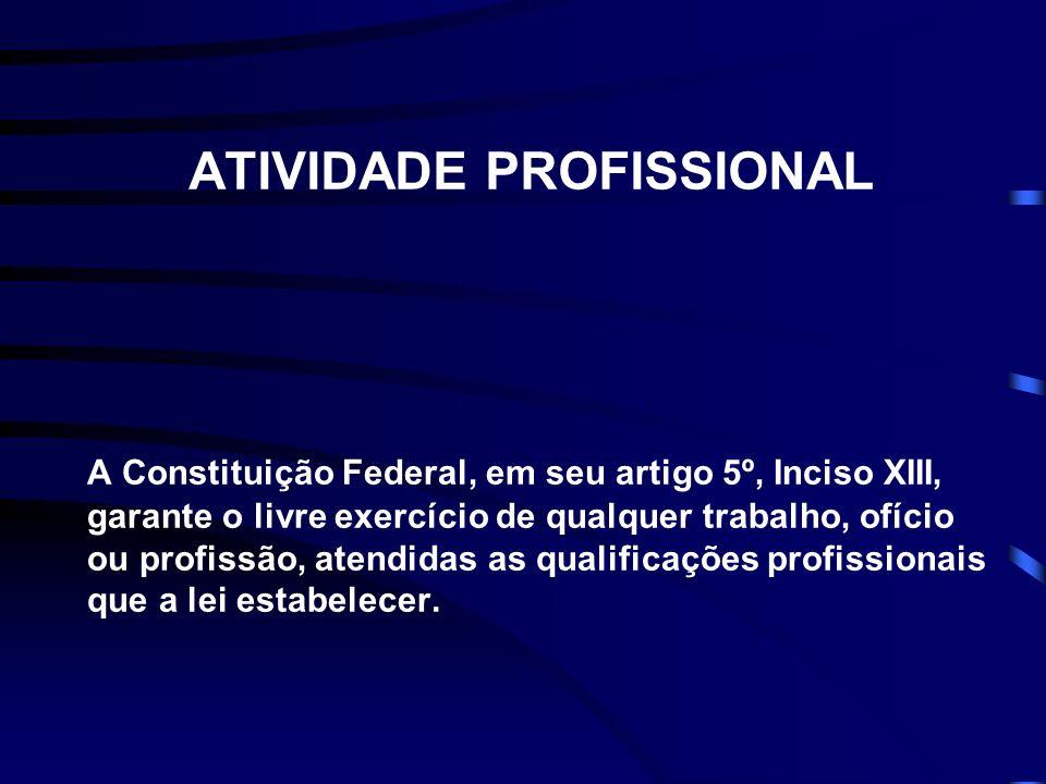 ATIVIDADE PROFISSIONAL A Constituição Federal, em seu artigo 5º, Inciso XIII, garante o livre exercício de qualquer trabalho, ofício ou profissão, atendidas as qualificações profissionais que a lei estabelecer.