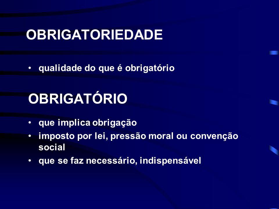 OBRIGATORIEDADE qualidade do que é obrigatório OBRIGATÓRIO que implica obrigação imposto por lei, pressão moral ou convenção social que se faz necessário, indispensável