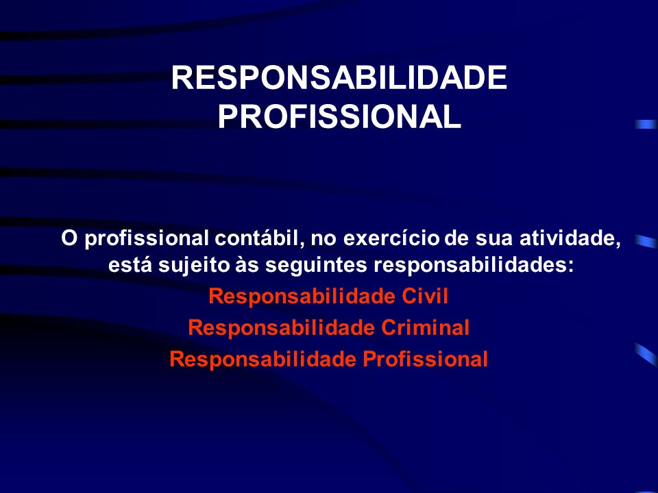 RESPONSABILIDADE PROFISSIONAL O profissional contábil, no exercício de sua atividade, está sujeito às seguintes responsabilidades: Responsabilidade Civil Responsabilidade Criminal Responsabilidade Profissional
