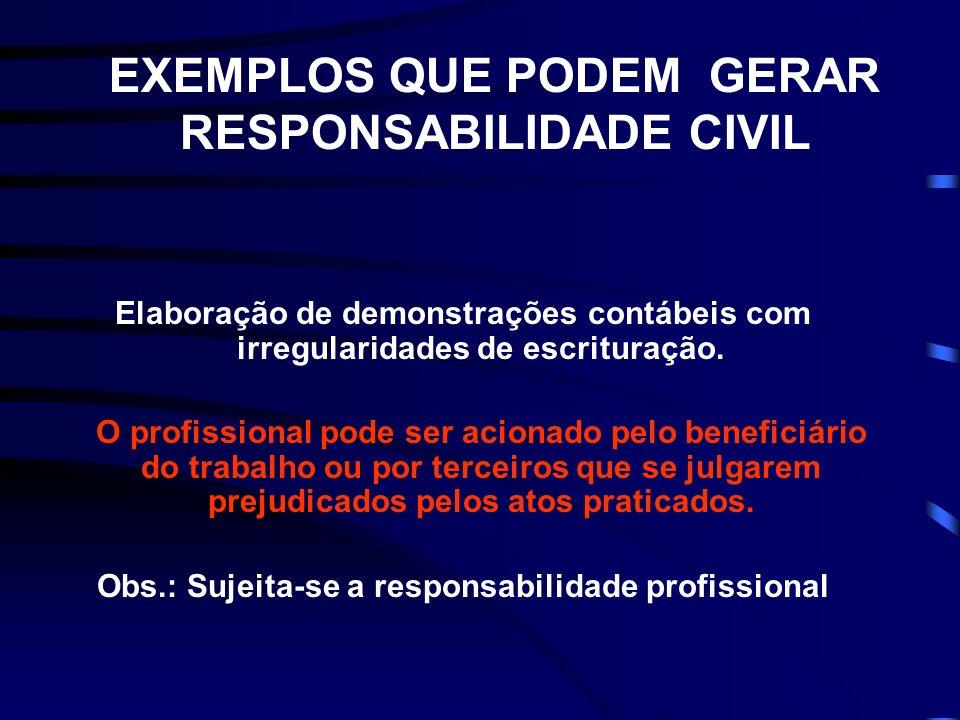 EXEMPLOS QUE PODEM GERAR RESPONSABILIDADE CIVIL Elaboração de demonstrações contábeis com irregularidades de escrituração.