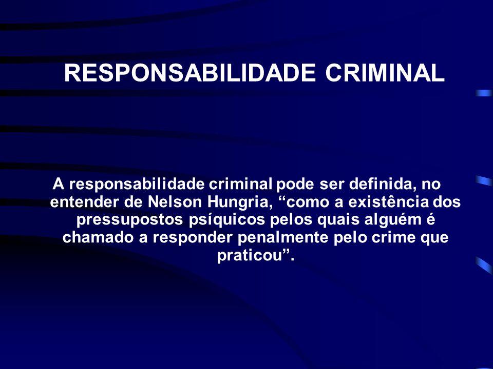 RESPONSABILIDADE CRIMINAL A responsabilidade criminal pode ser definida, no entender de Nelson Hungria, como a existência dos pressupostos psíquicos pelos quais alguém é chamado a responder penalmente pelo crime que praticou.
