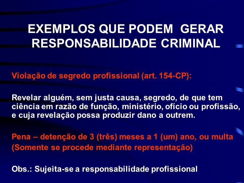 EXEMPLOS QUE PODEM GERAR RESPONSABILIDADE CRIMINAL Violação de segredo profissional (art. 154-CP): Revelar alguém, sem justa causa, segredo, de que te