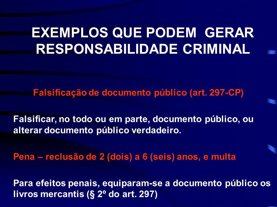 EXEMPLOS QUE PODEM GERAR RESPONSABILIDADE CRIMINAL Falsificação de documento público (art. 297-CP) Falsificar, no todo ou em parte, documento público,