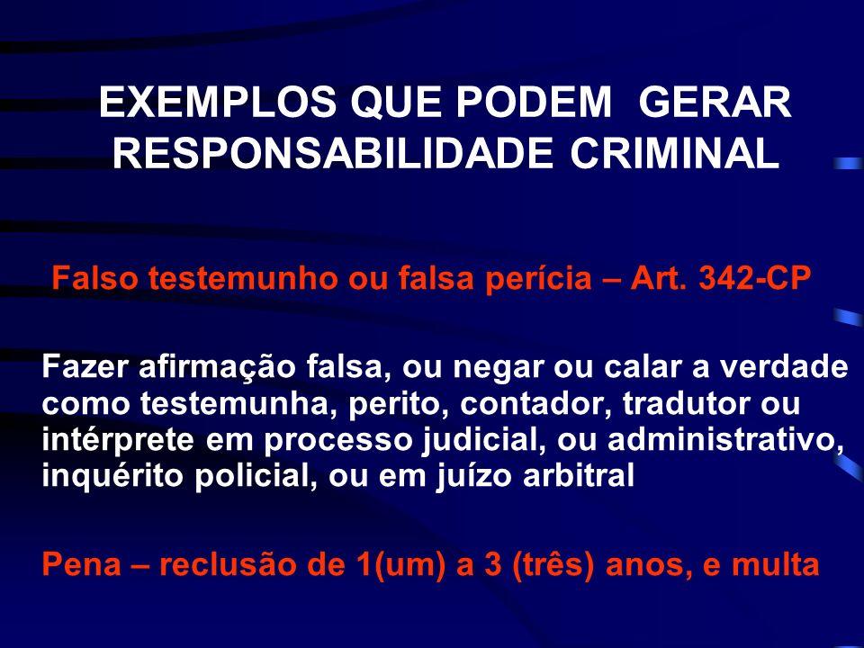 EXEMPLOS QUE PODEM GERAR RESPONSABILIDADE CRIMINAL Falso testemunho ou falsa perícia – Art. 342-CP Fazer afirmação falsa, ou negar ou calar a verdade