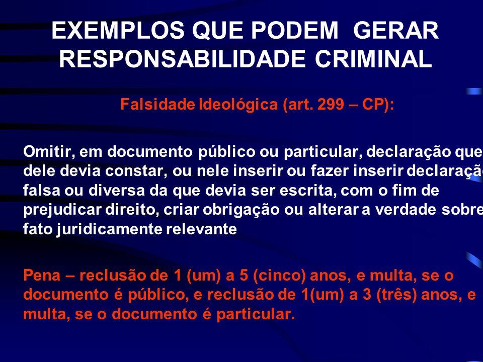 EXEMPLOS QUE PODEM GERAR RESPONSABILIDADE CRIMINAL Falsidade Ideológica (art. 299 – CP): Omitir, em documento público ou particular, declaração que de