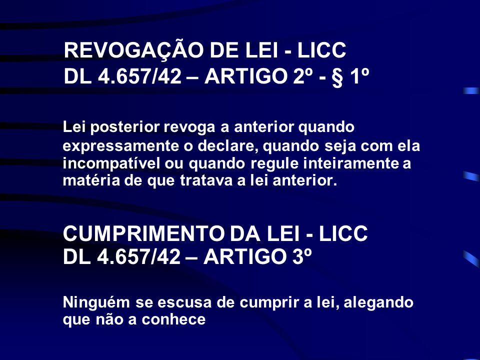 REVOGAÇÃO DE LEI - LICC DL 4.657/42 – ARTIGO 2º - § 1º Lei posterior revoga a anterior quando expressamente o declare, quando seja com ela incompatível ou quando regule inteiramente a matéria de que tratava a lei anterior.